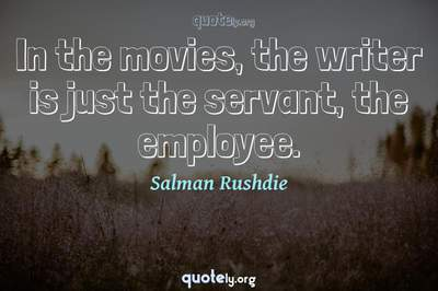 Photo Quote of In the movies, the writer is just the servant, the employee.