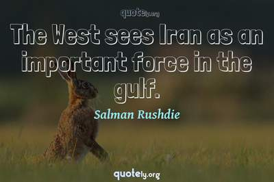 Photo Quote of The West sees Iran as an important force in the gulf.