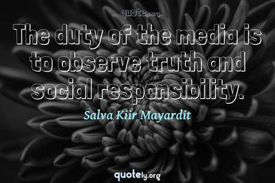 Photo Quote of The duty of the media is to observe truth and social responsibility.