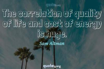 Photo Quote of The correlation of quality of life and cost of energy is huge.
