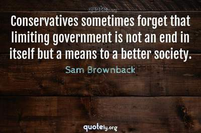 Photo Quote of Conservatives sometimes forget that limiting government is not an end in itself but a means to a better society.
