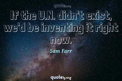Photo Quote of If the U.N. didn't exist, we'd be inventing it right now.