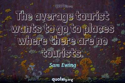 Photo Quote of The average tourist wants to go to places where there are no tourists.