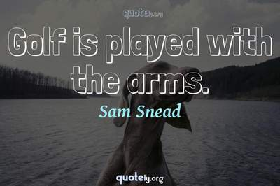 Photo Quote of Golf is played with the arms.