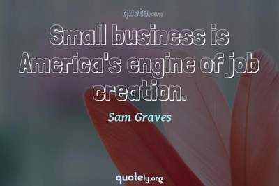 Photo Quote of Small business is America's engine of job creation.
