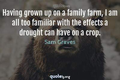 Photo Quote of Having grown up on a family farm, I am all too familiar with the effects a drought can have on a crop.