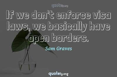 Photo Quote of If we don't enforce visa laws, we basically have open borders.