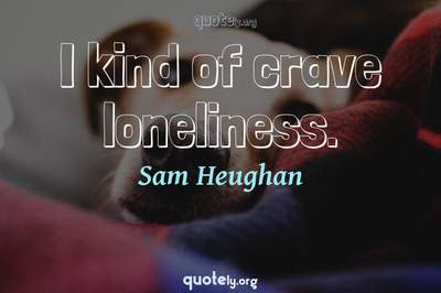 Photo Quote of I kind of crave loneliness.