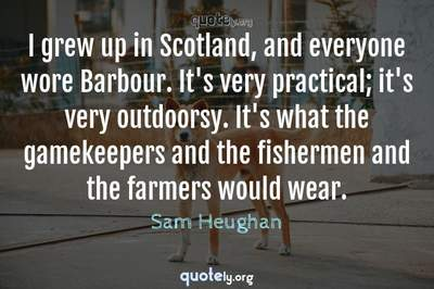 Photo Quote of I grew up in Scotland, and everyone wore Barbour. It's very practical; it's very outdoorsy. It's what the gamekeepers and the fishermen and the farmers would wear.