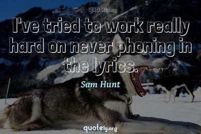 Photo Quote of I've tried to work really hard on never phoning in the lyrics.