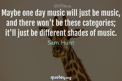 Photo Quote of Maybe one day music will just be music, and there won't be these categories; it'll just be different shades of music.