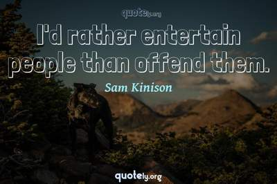 Photo Quote of I'd rather entertain people than offend them.