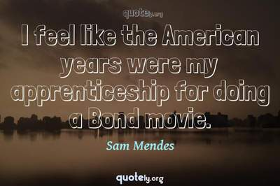 Photo Quote of I feel like the American years were my apprenticeship for doing a Bond movie.
