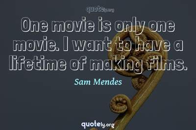 Photo Quote of One movie is only one movie. I want to have a lifetime of making films.