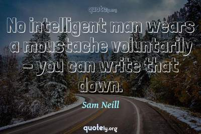 Photo Quote of No intelligent man wears a moustache voluntarily - you can write that down.