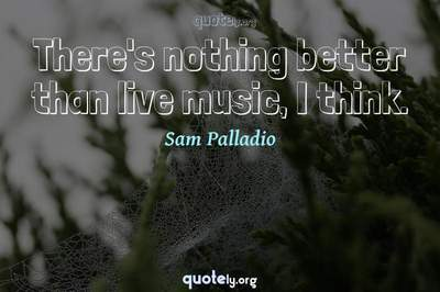 Photo Quote of There's nothing better than live music, I think.