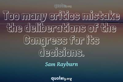 Photo Quote of Too many critics mistake the deliberations of the Congress for its decisions.
