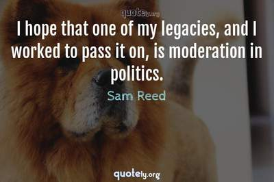 Photo Quote of I hope that one of my legacies, and I worked to pass it on, is moderation in politics.