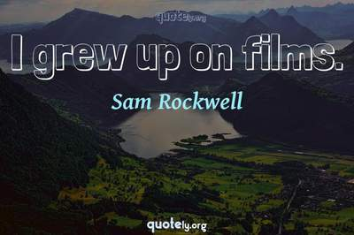 Photo Quote of I grew up on films.