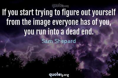 Photo Quote of If you start trying to figure out yourself from the image everyone has of you, you run into a dead end.