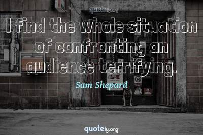 Photo Quote of I find the whole situation of confronting an audience terrifying.
