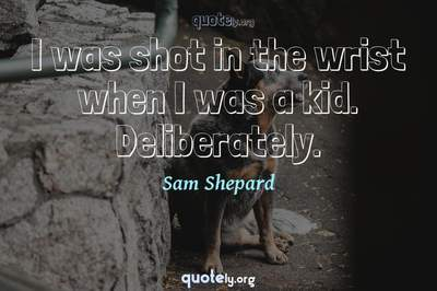 Photo Quote of I was shot in the wrist when I was a kid. Deliberately.