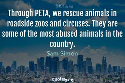 Photo Quote of Through PETA, we rescue animals in roadside zoos and circuses. They are some of the most abused animals in the country.