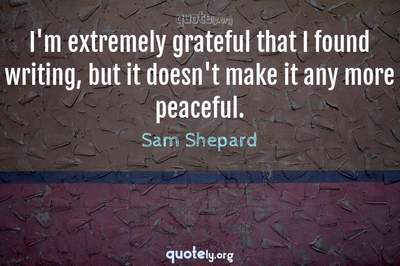 Photo Quote of I'm extremely grateful that I found writing, but it doesn't make it any more peaceful.