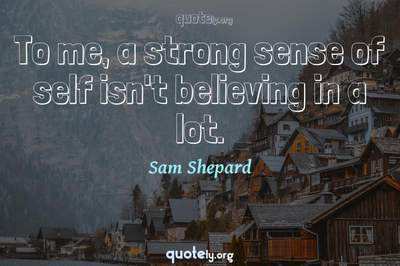 Photo Quote of To me, a strong sense of self isn't believing in a lot.