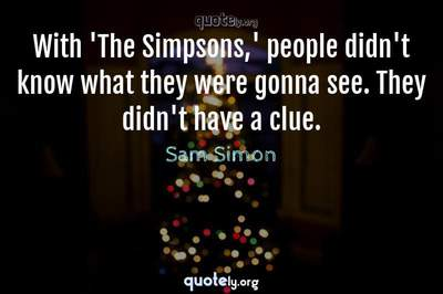 Photo Quote of With 'The Simpsons,' people didn't know what they were gonna see. They didn't have a clue.