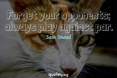 Photo Quote of Forget your opponents; always play against par.