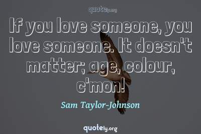 Photo Quote of If you love someone, you love someone. It doesn't matter; age, colour, c'mon!