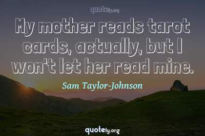 Photo Quote of My mother reads tarot cards, actually, but I won't let her read mine.