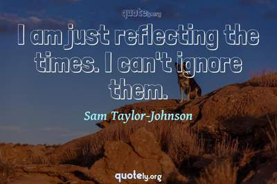Photo Quote of I am just reflecting the times. I can't ignore them.