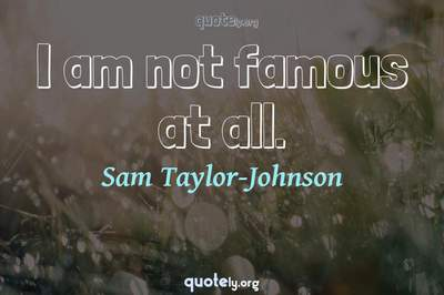 Photo Quote of I am not famous at all.
