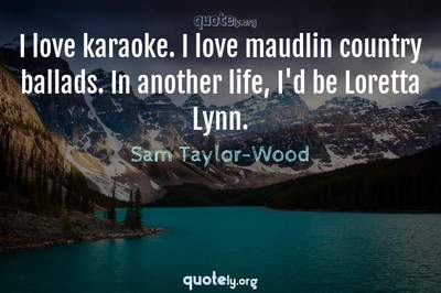 Photo Quote of I love karaoke. I love maudlin country ballads. In another life, I'd be Loretta Lynn.