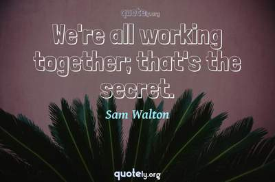 Photo Quote of We're all working together; that's the secret.
