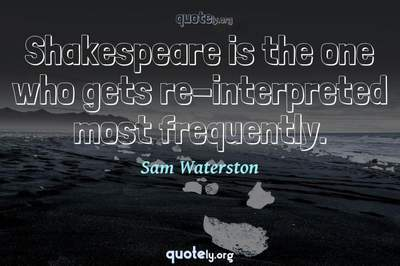 Photo Quote of Shakespeare is the one who gets re-interpreted most frequently.
