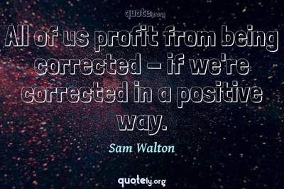 Photo Quote of All of us profit from being corrected - if we're corrected in a positive way.