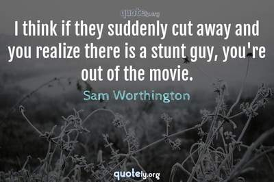 Photo Quote of I think if they suddenly cut away and you realize there is a stunt guy, you're out of the movie.