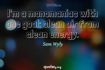 Photo Quote of I'm a monomaniac with one goal: clean air from clean energy.