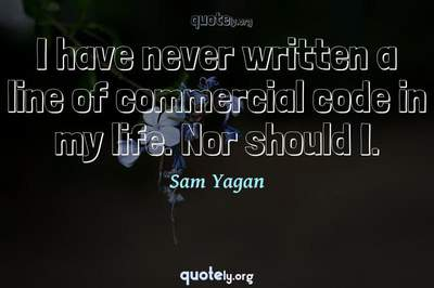 Photo Quote of I have never written a line of commercial code in my life. Nor should I.