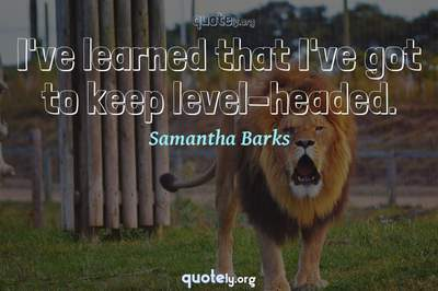 Photo Quote of I've learned that I've got to keep level-headed.