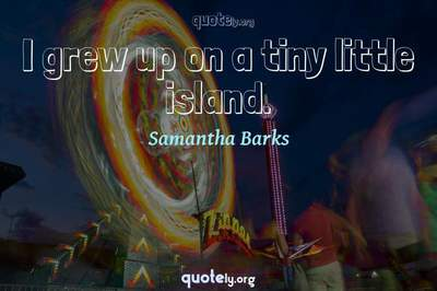 Photo Quote of I grew up on a tiny little island.