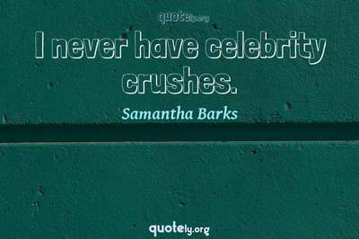 Photo Quote of I never have celebrity crushes.