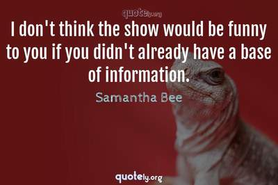 Photo Quote of I don't think the show would be funny to you if you didn't already have a base of information.