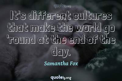 Photo Quote of It's different cultures that make the world go 'round at the end of the day.