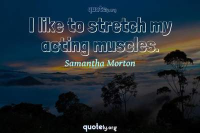 Photo Quote of I like to stretch my acting muscles.