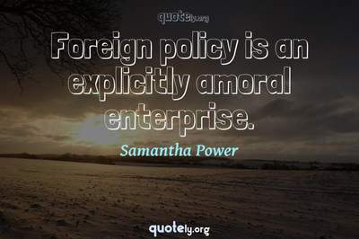 Photo Quote of Foreign policy is an explicitly amoral enterprise.