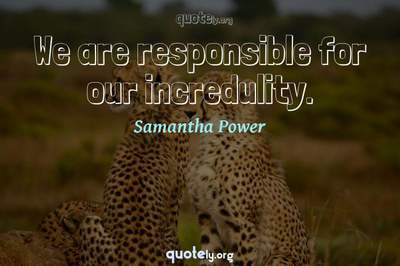 Photo Quote of We are responsible for our incredulity.